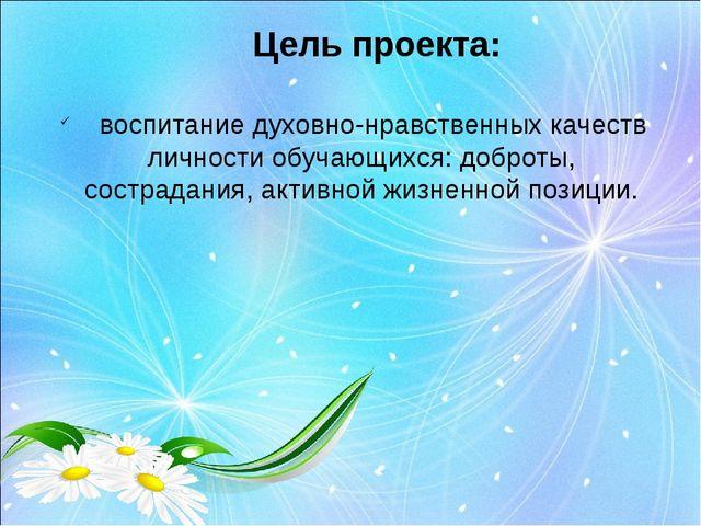 Цель проекта: воспитание духовно-нравственных качеств личности обучающихся: д...