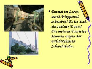Einmal im Leben durch Wuppertal schweben! Es ist doch ein schöner Traum! Die