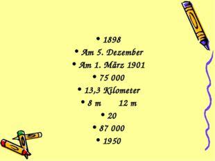 1898 Am 5. Dezember Am 1. März 1901 75 000 13,3 Kilometer 8 m 12 m 20 87 000