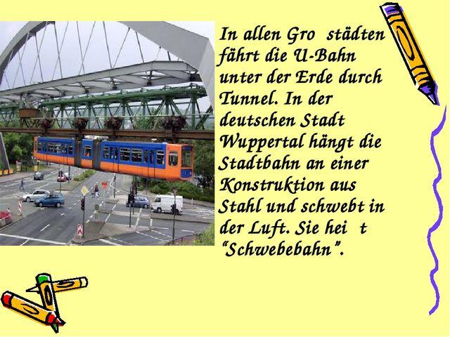 In allen Groβstädten fährt die U-Bahn unter der Erde durch Tunnel. In der de...