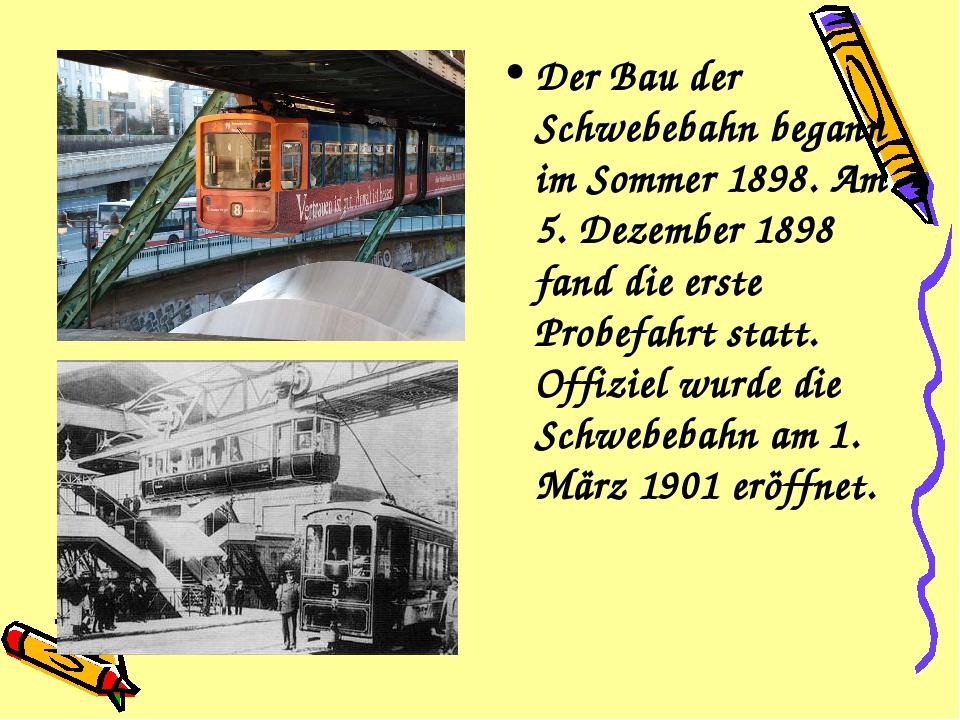Der Bau der Schwebebahn begann im Sommer 1898. Am 5. Dezember 1898 fand die e...