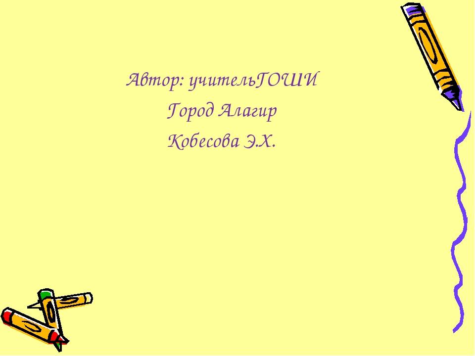 Автор: учительГОШИ Город Алагир Кобесова Э.Х.