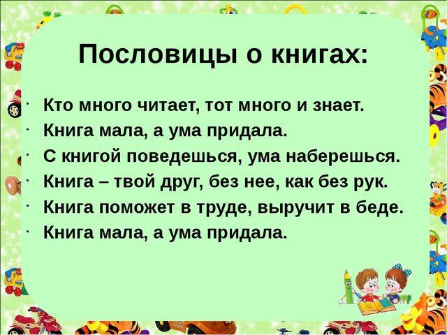 Пословицы о книгах: Кто много читает, тот много и знает. Книга мала, а ума...