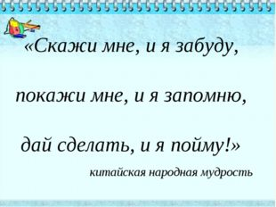 «Скажи мне, и я забуду, покажи мне, и я запомню, дай сделать, и я пойму!» ки