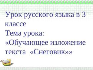 Урок русского языка в 3 классе Тема урока: «Обучающее изложение текста «Снег
