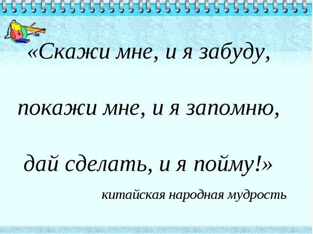 «Скажи мне, и я забуду, покажи мне, и я запомню, дай сделать, и я пойму!» ки...