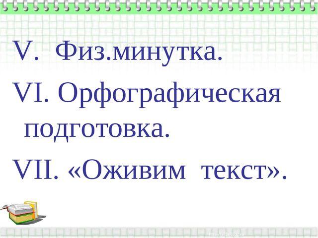 V. Физ.минутка. VI. Орфографическая подготовка. VII. «Оживим текст».