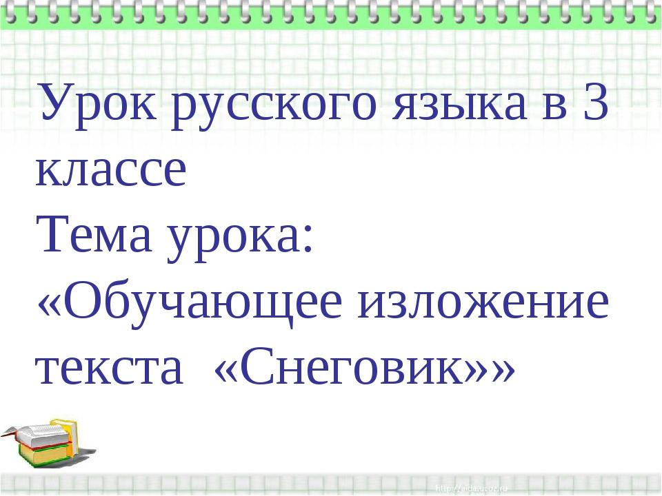Урок русского языка в 3 классе Тема урока: «Обучающее изложение текста «Снег...
