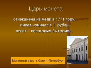 Царь-монета отчеканена из меди в 1771 году, имеет номинал в 1 рубль весит 1 к