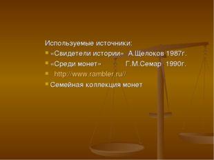 Используемые источники: «Свидетели истории» А.Щелоков 1987г. «Среди монет» Г.