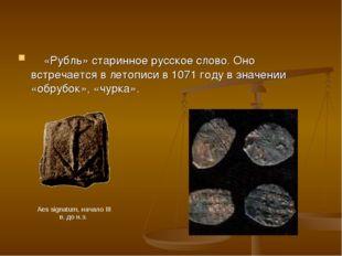 «Рубль» старинное русское слово. Оно встречается в летописи в 1071 году в зн