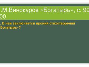 Е.М.Винокуров «Богатырь», с. 99-100 1. В чем заключается ирония стихотворения