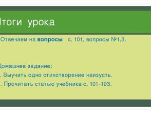 Итоги урока Отвечаем на вопросы с. 101, вопросы №1,3. Домашнее задание: 1. Вы