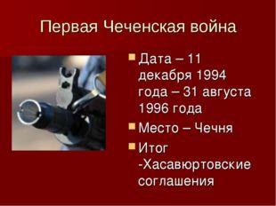 Первая Чеченская война Дата – 11 декабря 1994 года – 31 августа 1996 года Мес