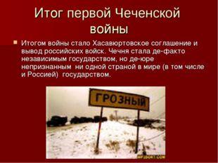 Итог первой Чеченской войны Итогом войны стало Хасавюртовское соглашение и вы