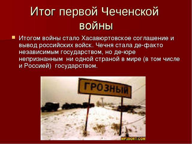 Итог первой Чеченской войны Итогом войны стало Хасавюртовское соглашение и вы...