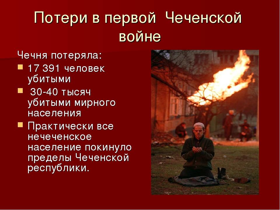 Потери в первой Чеченской войне Чечня потеряла: 17 391 человек убитыми 30-40...