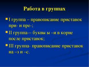 Работа в группах I группа – правописание приставок при- и пре-; II группа-– б