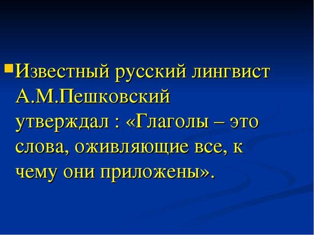 Известный русский лингвист А.М.Пешковский утверждал : «Глаголы – это слова, о...