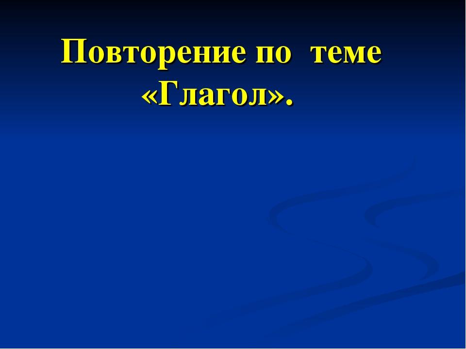 Повторение по теме «Глагол».