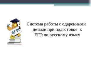 Система работы с одаренными детьми при подготовке к ЕГЭ по русскому языку