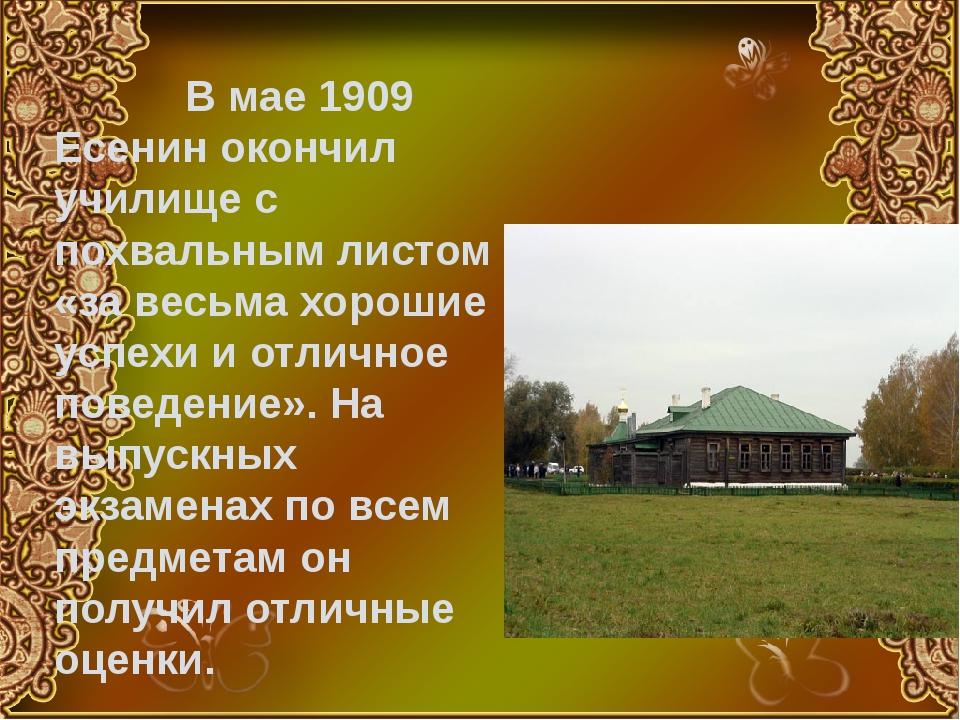 В мае 1909 Есенин окончил училище с похвальным листом «за весьма хорошие усп...