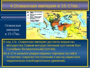 4.Османская империя в 15-17вв.. В сер.17в. Османская империя достигла верши-н