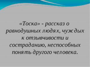 «Тоска» - рассказ о равнодушных людях, чуждых к отзывчивости и состраданию, н