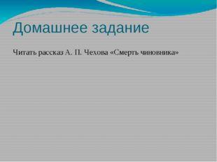 Домашнее задание Читать рассказ А. П. Чехова «Смерть чиновника»