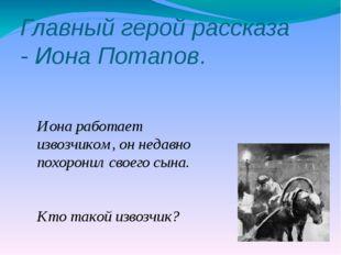 Главный герой рассказа - Иона Потапов. Иона работает извозчиком, он недавно п