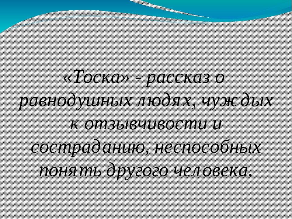 «Тоска» - рассказ о равнодушных людях, чуждых к отзывчивости и состраданию, н...