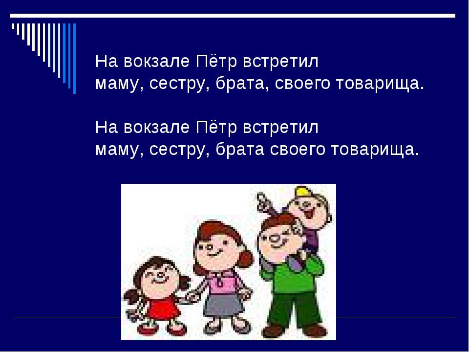 На вокзале Пётр встретил маму, сестру, брата, своего товарища. На вокзале Пёт...