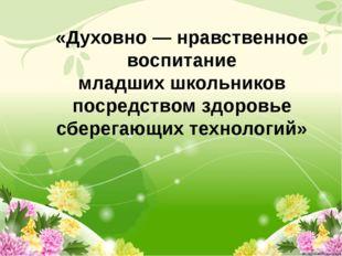 «Духовно — нравственное воспитание младших школьников посредством здоровье с