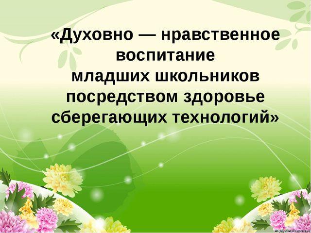 «Духовно — нравственное воспитание младших школьников посредством здоровье с...