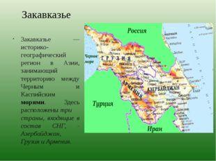 Закавказье Закавказье — историко-географический регион в Азии, занимающий тер