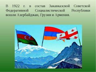 В 1922 г. в состав Закавказской Советской Федеративной Социалистической Респу