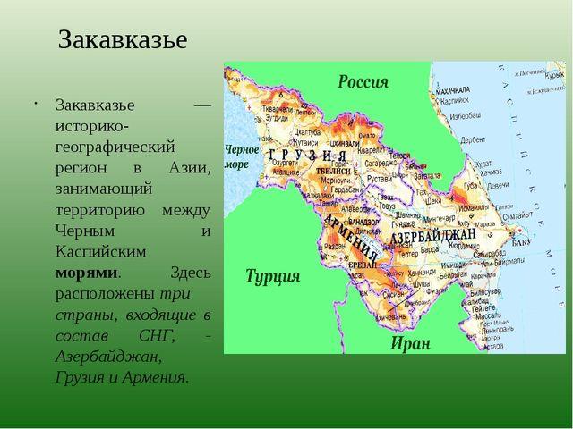 Закавказье Закавказье — историко-географический регион в Азии, занимающий тер...