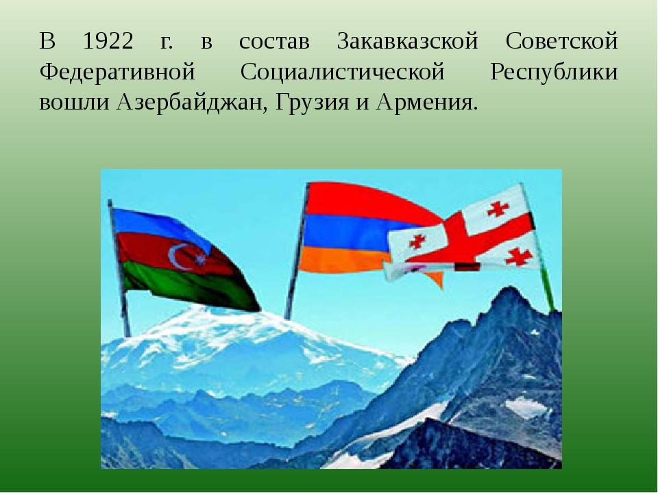 В 1922 г. в состав Закавказской Советской Федеративной Социалистической Респу...