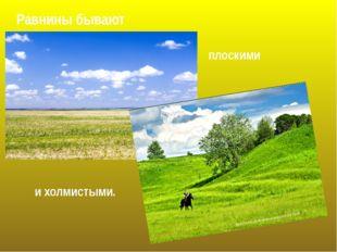 Равнины бывают плоскими и холмистыми. http://stepnoy-sledopyt.narod.ru/vesna/