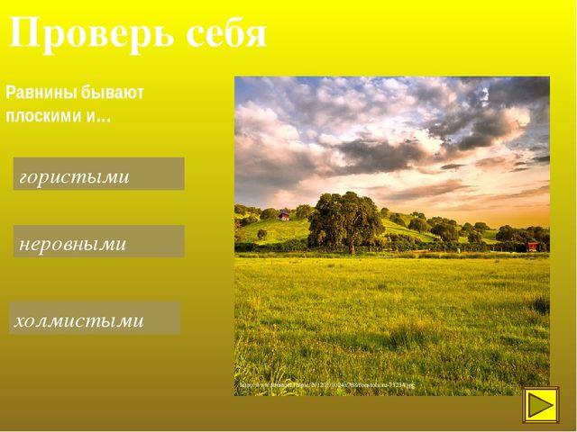 Проверь себя Равнины бывают плоскими и… гористыми холмистыми неровными http:/...