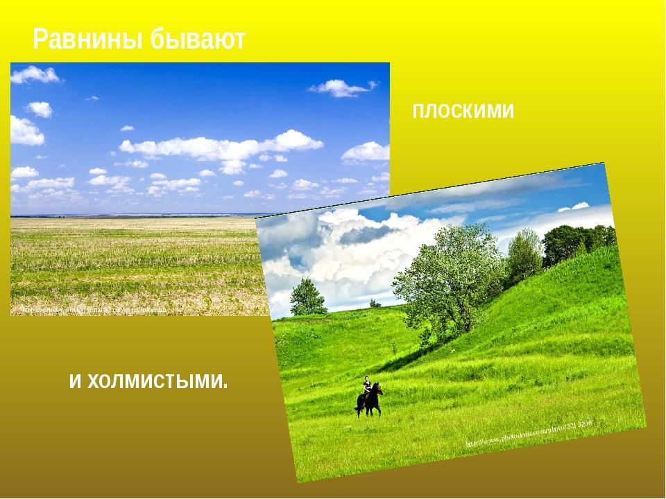 Равнины бывают плоскими и холмистыми. http://stepnoy-sledopyt.narod.ru/vesna/...
