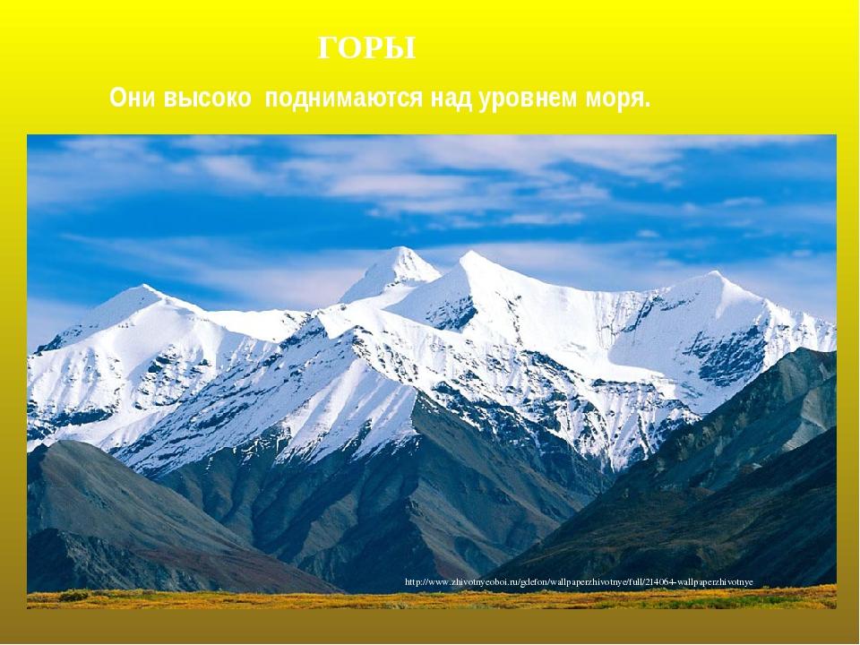 ГОРЫ Они высоко поднимаются над уровнем моря. http://www.zhivotnyeoboi.ru/gde...
