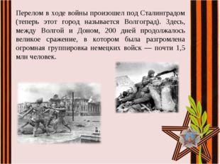 Перелом в ходе войны произошел под Сталинградом (теперь этот город называется