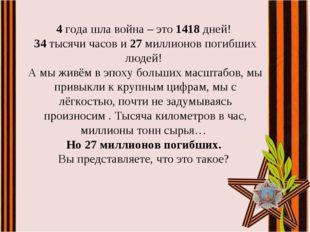 4года шла война – это 1418 дней! 34 тысячи часов и 27 миллионов погибших люд