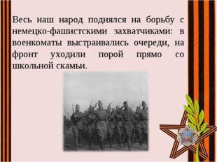 Весь наш народ поднялся на борьбу с немецко-фашистскими захватчиками: в военк