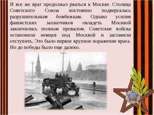 И все же враг продолжал рваться к Москве. Столица Советского Союза постоянно