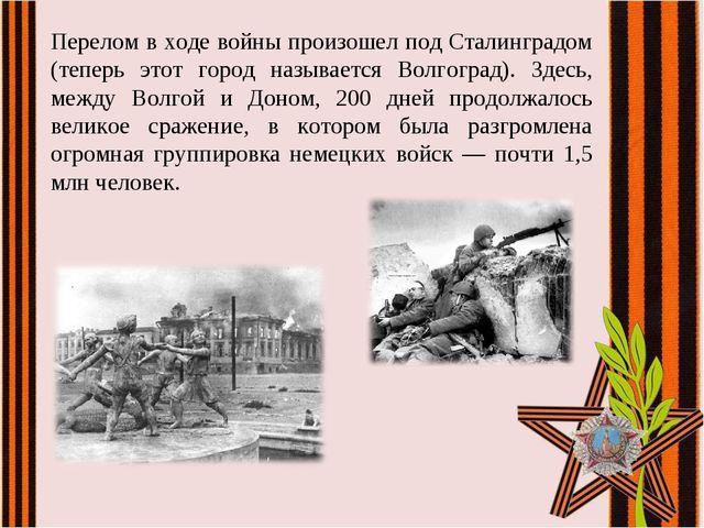 Перелом в ходе войны произошел под Сталинградом (теперь этот город называется...