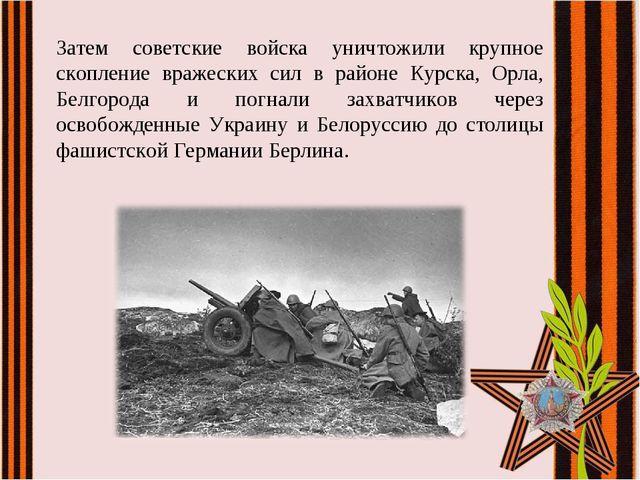 Затем советские войска уничтожили крупное скопление вражеских сил в районе Ку...