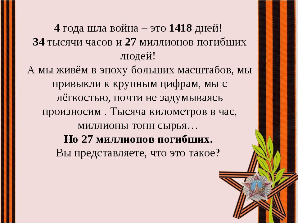 4года шла война – это 1418 дней! 34 тысячи часов и 27 миллионов погибших люд...