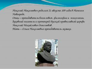 Николай Николаевич родился 21 августа 109 года в Нижнем Новгороде. Отец – пре